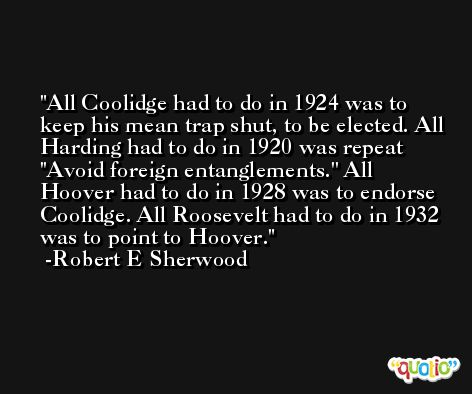 All Coolidge had to do in 1924 was to keep his mean trap shut, to be elected. All Harding had to do in 1920 was repeat ''Avoid foreign entanglements.'' All Hoover had to do in 1928 was to endorse Coolidge. All Roosevelt had to do in 1932 was to point to Hoover. -Robert E Sherwood