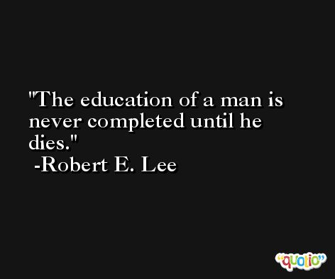 The education of a man is never completed until he dies. -Robert E. Lee