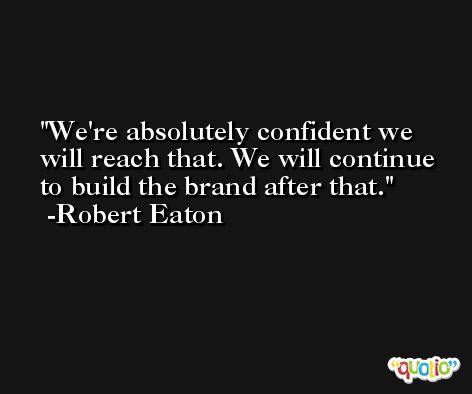 We're absolutely confident we will reach that. We will continue to build the brand after that. -Robert Eaton