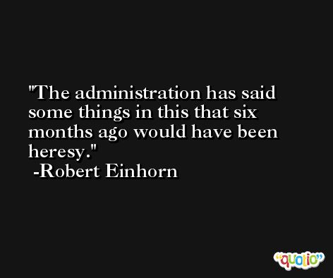 The administration has said some things in this that six months ago would have been heresy. -Robert Einhorn