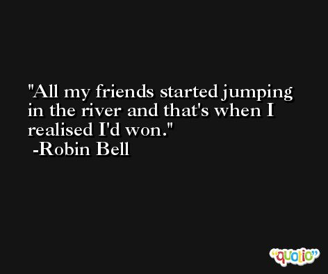 All my friends started jumping in the river and that's when I realised I'd won. -Robin Bell