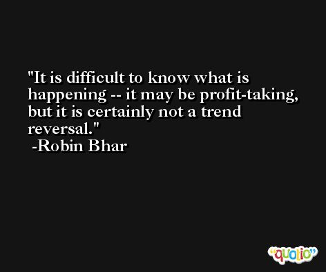 It is difficult to know what is happening -- it may be profit-taking, but it is certainly not a trend reversal. -Robin Bhar