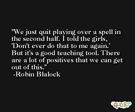 We just quit playing over a spell in the second half. I told the girls, 'Don't ever do that to me again.' But it's a good teaching tool. There are a lot of positives that we can get out of this. -Robin Blalock