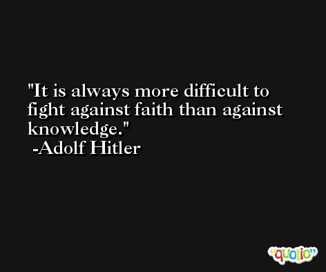 It is always more difficult to fight against faith than against knowledge. -Adolf Hitler