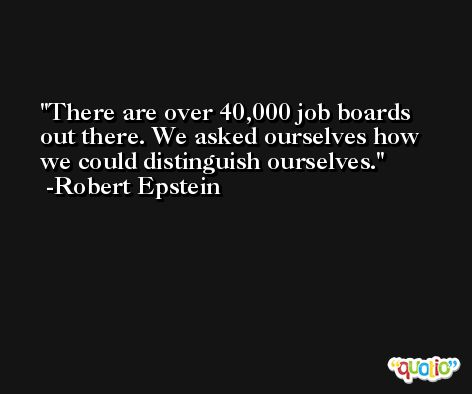 There are over 40,000 job boards out there. We asked ourselves how we could distinguish ourselves. -Robert Epstein