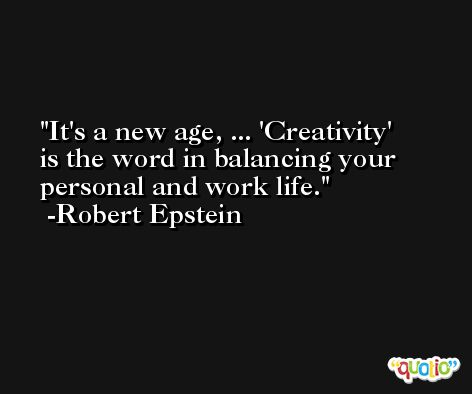 It's a new age, ... 'Creativity' is the word in balancing your personal and work life. -Robert Epstein
