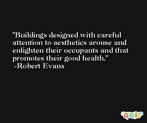 Buildings designed with careful attention to aesthetics arouse and enlighten their occupants and that promotes their good health. -Robert Evans