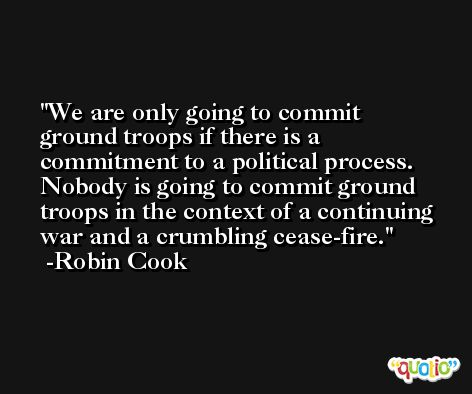 We are only going to commit ground troops if there is a commitment to a political process. Nobody is going to commit ground troops in the context of a continuing war and a crumbling cease-fire. -Robin Cook