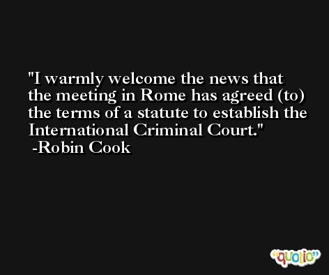 I warmly welcome the news that the meeting in Rome has agreed (to) the terms of a statute to establish the International Criminal Court. -Robin Cook