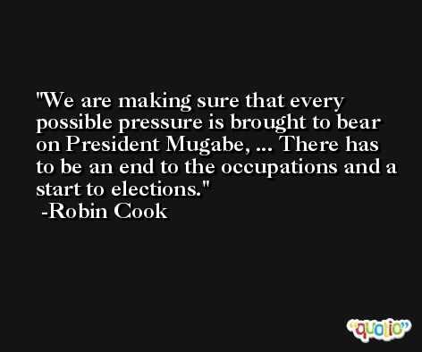 We are making sure that every possible pressure is brought to bear on President Mugabe, ... There has to be an end to the occupations and a start to elections. -Robin Cook