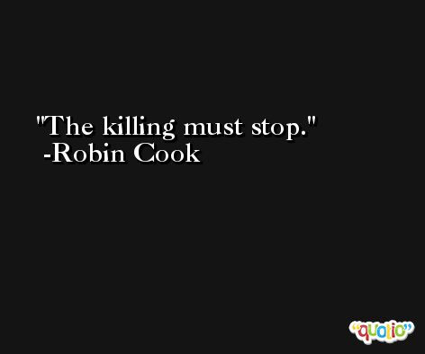 The killing must stop. -Robin Cook