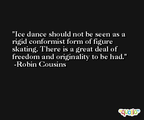 Ice dance should not be seen as a rigid conformist form of figure skating. There is a great deal of freedom and originality to be had. -Robin Cousins