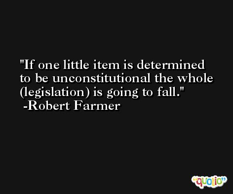 If one little item is determined to be unconstitutional the whole (legislation) is going to fall. -Robert Farmer