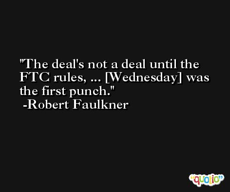 The deal's not a deal until the FTC rules, ... [Wednesday] was the first punch. -Robert Faulkner