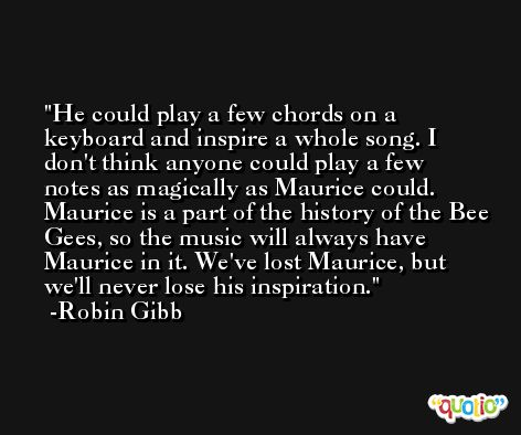 He could play a few chords on a keyboard and inspire a whole song. I don't think anyone could play a few notes as magically as Maurice could. Maurice is a part of the history of the Bee Gees, so the music will always have Maurice in it. We've lost Maurice, but we'll never lose his inspiration. -Robin Gibb