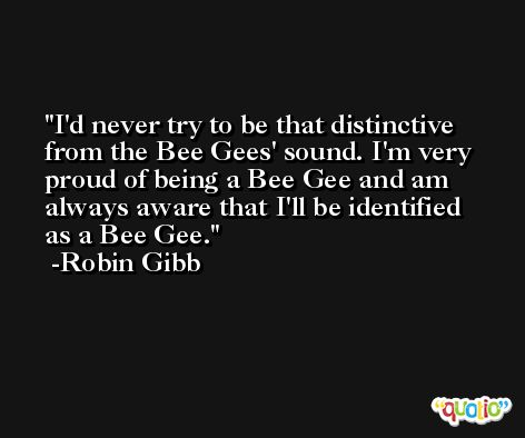 I'd never try to be that distinctive from the Bee Gees' sound. I'm very proud of being a Bee Gee and am always aware that I'll be identified as a Bee Gee. -Robin Gibb