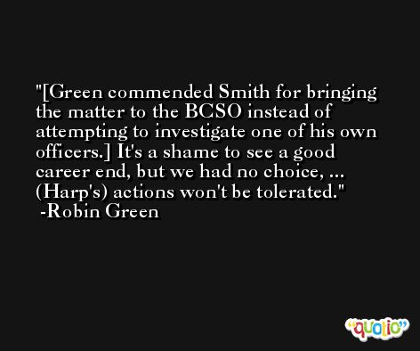 [Green commended Smith for bringing the matter to the BCSO instead of attempting to investigate one of his own officers.] It's a shame to see a good career end, but we had no choice, ... (Harp's) actions won't be tolerated. -Robin Green