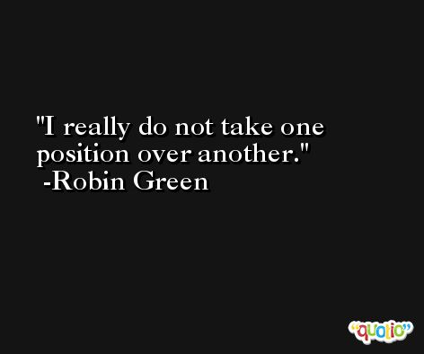 I really do not take one position over another. -Robin Green