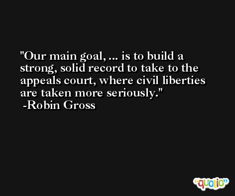 Our main goal, ... is to build a strong, solid record to take to the appeals court, where civil liberties are taken more seriously. -Robin Gross