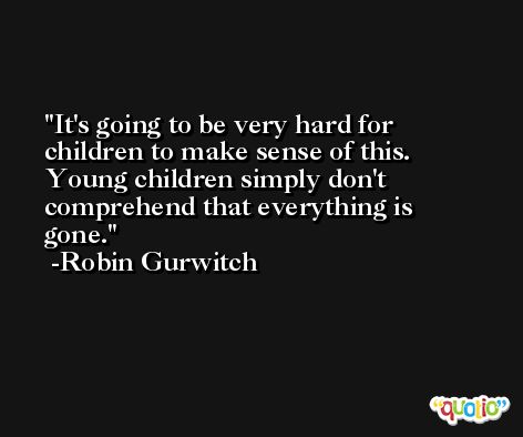 It's going to be very hard for children to make sense of this. Young children simply don't comprehend that everything is gone. -Robin Gurwitch