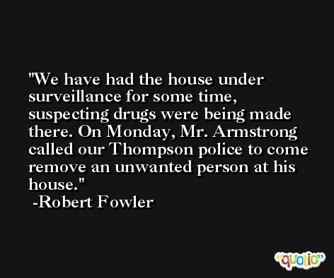 We have had the house under surveillance for some time, suspecting drugs were being made there. On Monday, Mr. Armstrong called our Thompson police to come remove an unwanted person at his house. -Robert Fowler