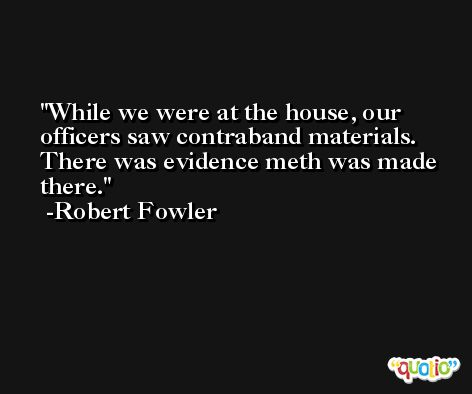 While we were at the house, our officers saw contraband materials. There was evidence meth was made there. -Robert Fowler