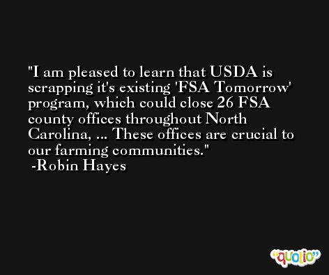 I am pleased to learn that USDA is scrapping it's existing 'FSA Tomorrow' program, which could close 26 FSA county offices throughout North Carolina, ... These offices are crucial to our farming communities. -Robin Hayes