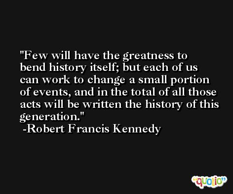 Few will have the greatness to bend history itself; but each of us can work to change a small portion of events, and in the total of all those acts will be written the history of this generation. -Robert Francis Kennedy