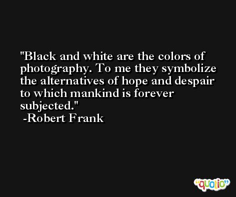 Black and white are the colors of photography. To me they symbolize the alternatives of hope and despair to which mankind is forever subjected. -Robert Frank