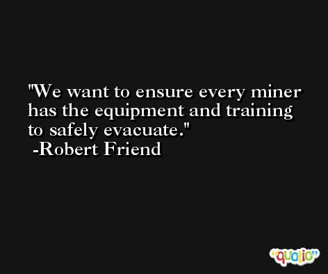 We want to ensure every miner has the equipment and training to safely evacuate. -Robert Friend