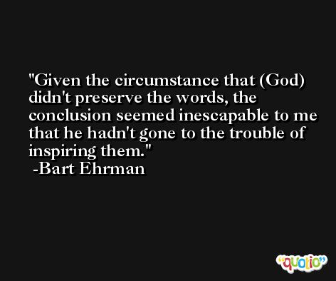 Given the circumstance that (God) didn't preserve the words, the conclusion seemed inescapable to me that he hadn't gone to the trouble of inspiring them. -Bart Ehrman