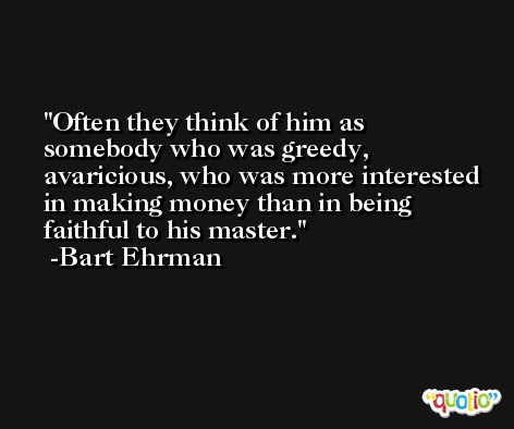 Often they think of him as somebody who was greedy, avaricious, who was more interested in making money than in being faithful to his master. -Bart Ehrman