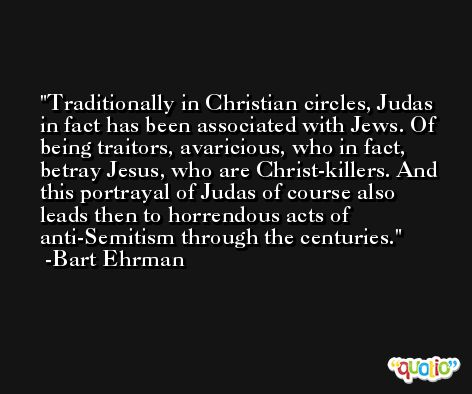 Traditionally in Christian circles, Judas in fact has been associated with Jews. Of being traitors, avaricious, who in fact, betray Jesus, who are Christ-killers. And this portrayal of Judas of course also leads then to horrendous acts of anti-Semitism through the centuries. -Bart Ehrman
