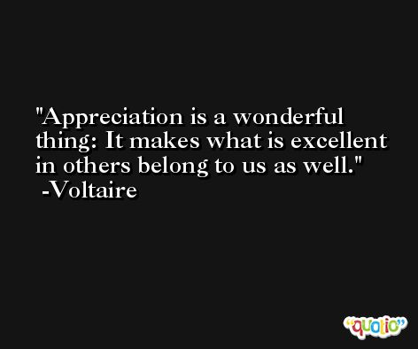 Appreciation is a wonderful thing: It makes what is excellent in others belong to us as well. -Voltaire