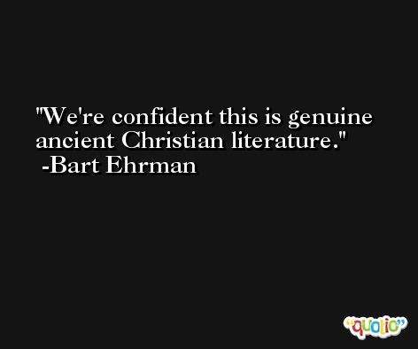 We're confident this is genuine ancient Christian literature. -Bart Ehrman