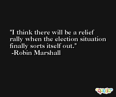 I think there will be a relief rally when the election situation finally sorts itself out. -Robin Marshall