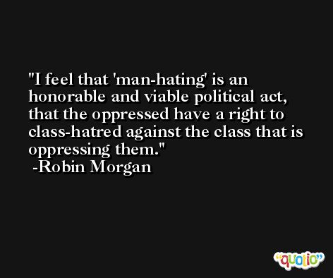 I feel that 'man-hating' is an honorable and viable political act, that the oppressed have a right to class-hatred against the class that is oppressing them. -Robin Morgan