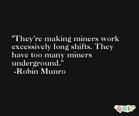 They're making miners work excessively long shifts. They have too many miners underground. -Robin Munro
