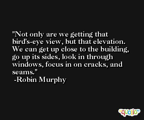 Not only are we getting that bird's-eye view, but that elevation. We can get up close to the building, go up its sides, look in through windows, focus in on cracks, and seams. -Robin Murphy