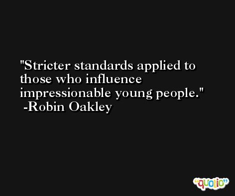 Stricter standards applied to those who influence impressionable young people. -Robin Oakley
