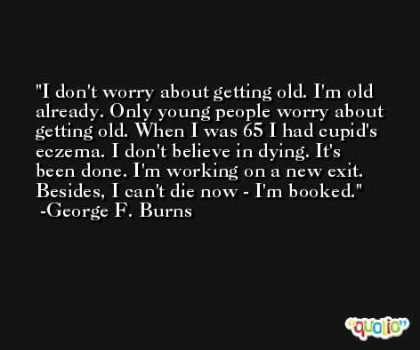 I don't worry about getting old. I'm old already. Only young people worry about getting old. When I was 65 I had cupid's eczema. I don't believe in dying. It's been done. I'm working on a new exit. Besides, I can't die now - I'm booked. -George F. Burns
