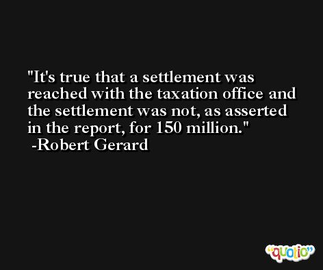 It's true that a settlement was reached with the taxation office and the settlement was not, as asserted in the report, for 150 million. -Robert Gerard