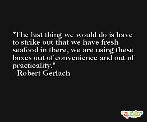 The last thing we would do is have to strike out that we have fresh seafood in there, we are using these boxes out of convenience and out of practicality. -Robert Gerlach