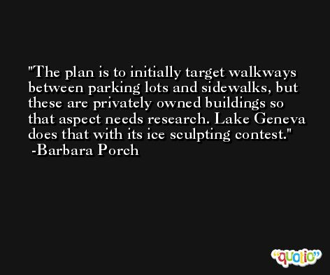 The plan is to initially target walkways between parking lots and sidewalks, but these are privately owned buildings so that aspect needs research. Lake Geneva does that with its ice sculpting contest. -Barbara Porch