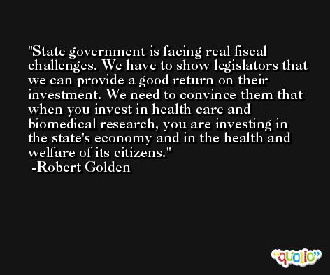 State government is facing real fiscal challenges. We have to show legislators that we can provide a good return on their investment. We need to convince them that when you invest in health care and biomedical research, you are investing in the state's economy and in the health and welfare of its citizens. -Robert Golden