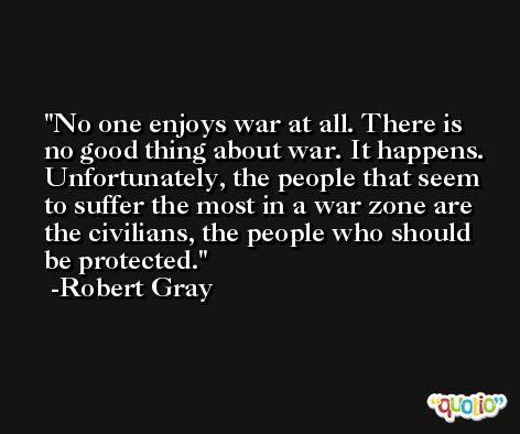 No one enjoys war at all. There is no good thing about war. It happens. Unfortunately, the people that seem to suffer the most in a war zone are the civilians, the people who should be protected. -Robert Gray