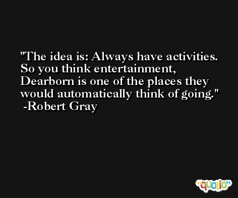 The idea is: Always have activities. So you think entertainment, Dearborn is one of the places they would automatically think of going. -Robert Gray