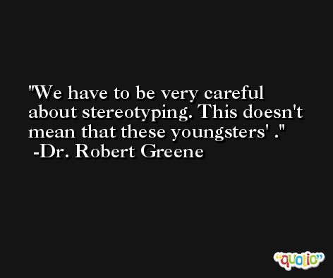 We have to be very careful about stereotyping. This doesn't mean that these youngsters' . -Dr. Robert Greene