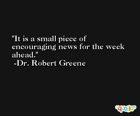 It is a small piece of encouraging news for the week ahead. -Dr. Robert Greene