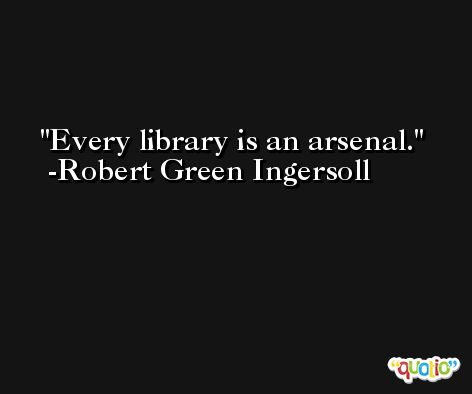 Every library is an arsenal. -Robert Green Ingersoll